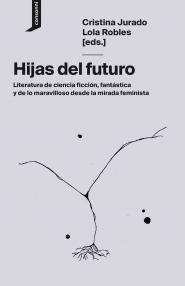 Hijas del futuro. Literatura de ciencia ficción, fantástica y de lo maravilloso desde la mirada feminista